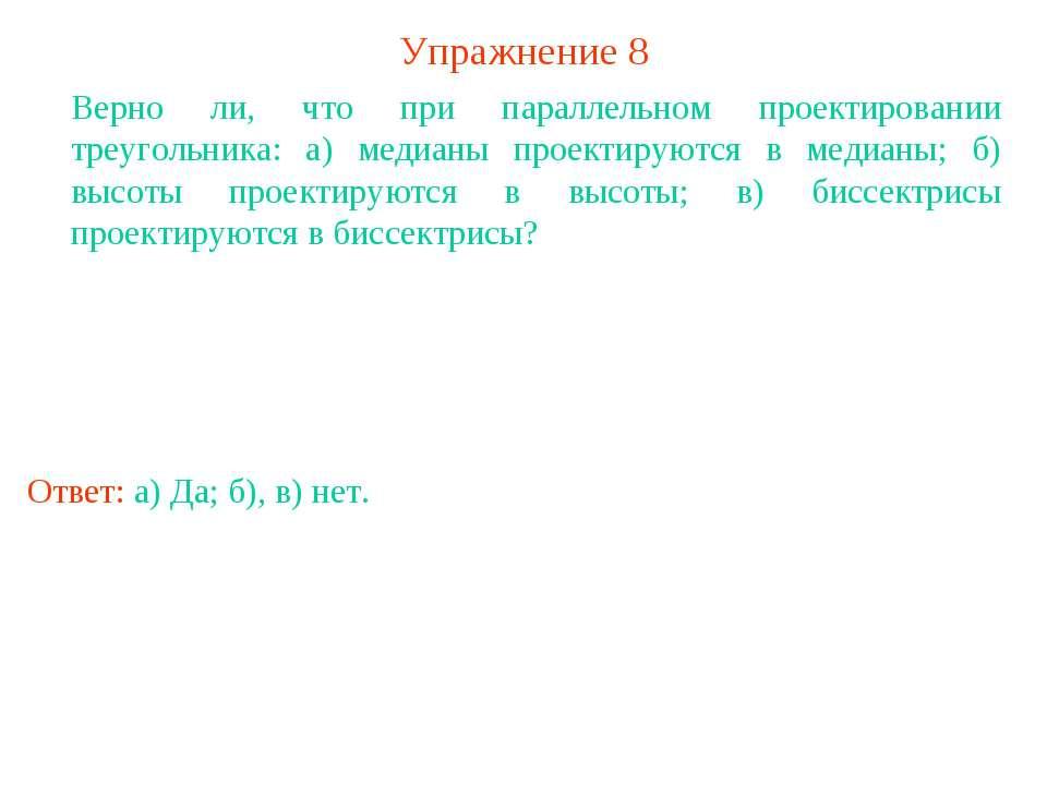 Упражнение 8 Верно ли, что при параллельном проектировании треугольника: а) м...