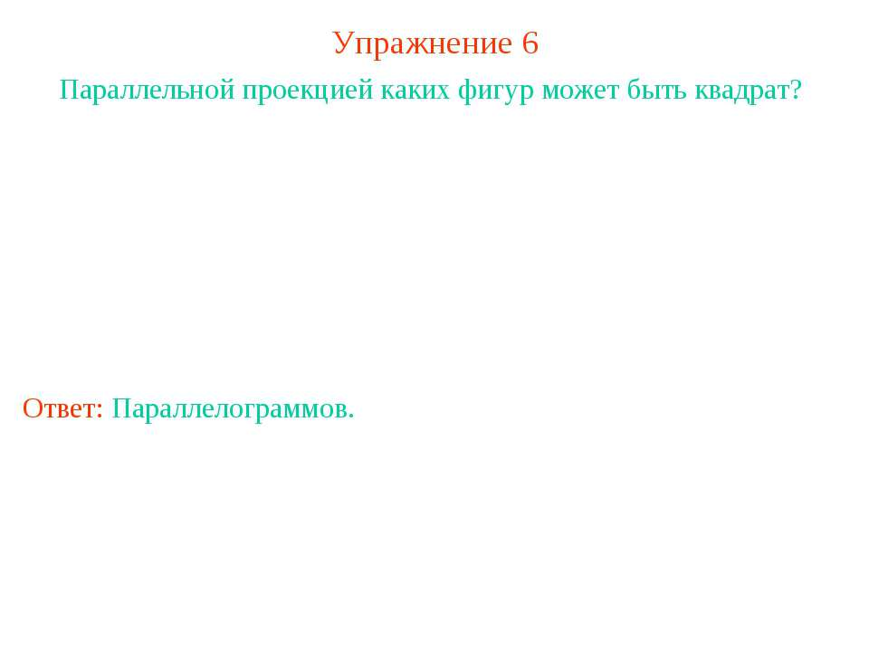 Упражнение 6 Параллельной проекцией каких фигур может быть квадрат? Ответ: Па...