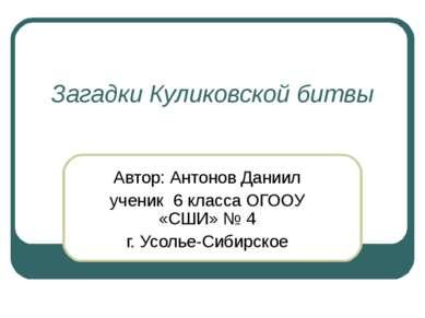 Загадки Куликовской битвы Автор: Антонов Даниил ученик 6 класса ОГООУ «СШИ» №...