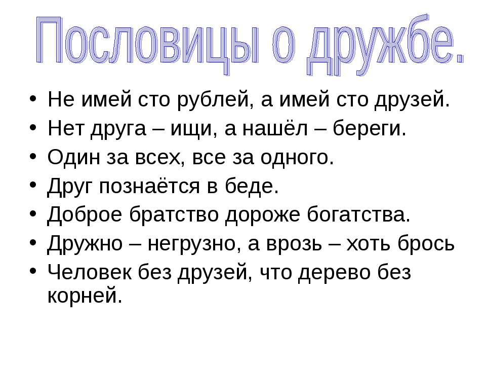 Не имей сто рублей, а имей сто друзей. Нет друга – ищи, а нашёл – береги. Оди...
