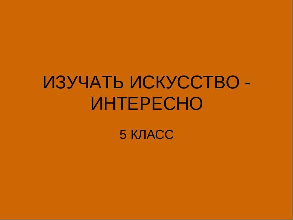 ИЗУЧАТЬ ИСКУССТВО - ИНТЕРЕСНО 5 КЛАСС