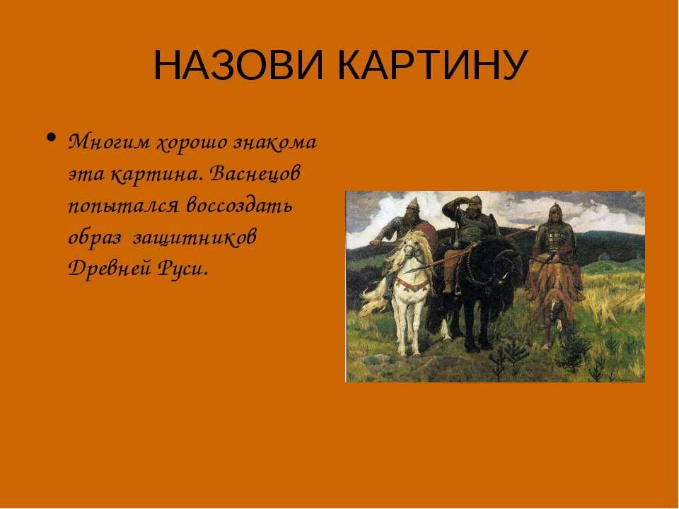 НАЗОВИ КАРТИНУ Многим хорошо знакома эта картина. Васнецов попытался воссозда...