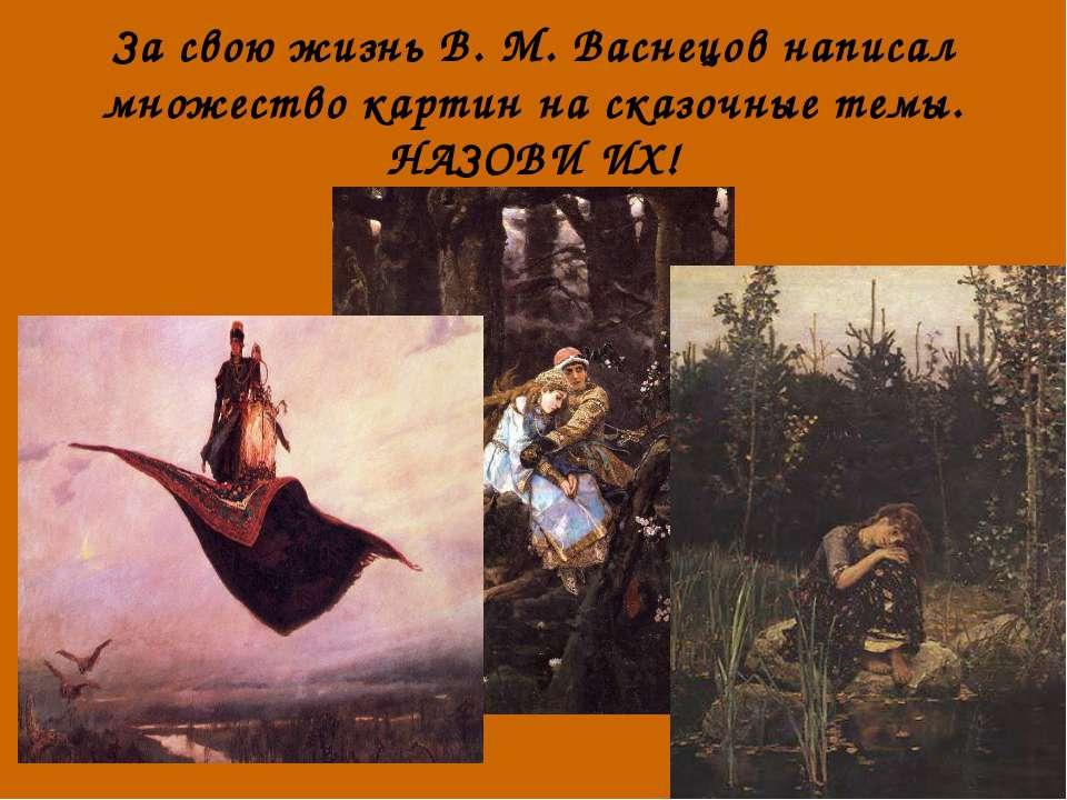 За свою жизнь В. М. Васнецов написал множество картин на сказочные темы. НАЗО...