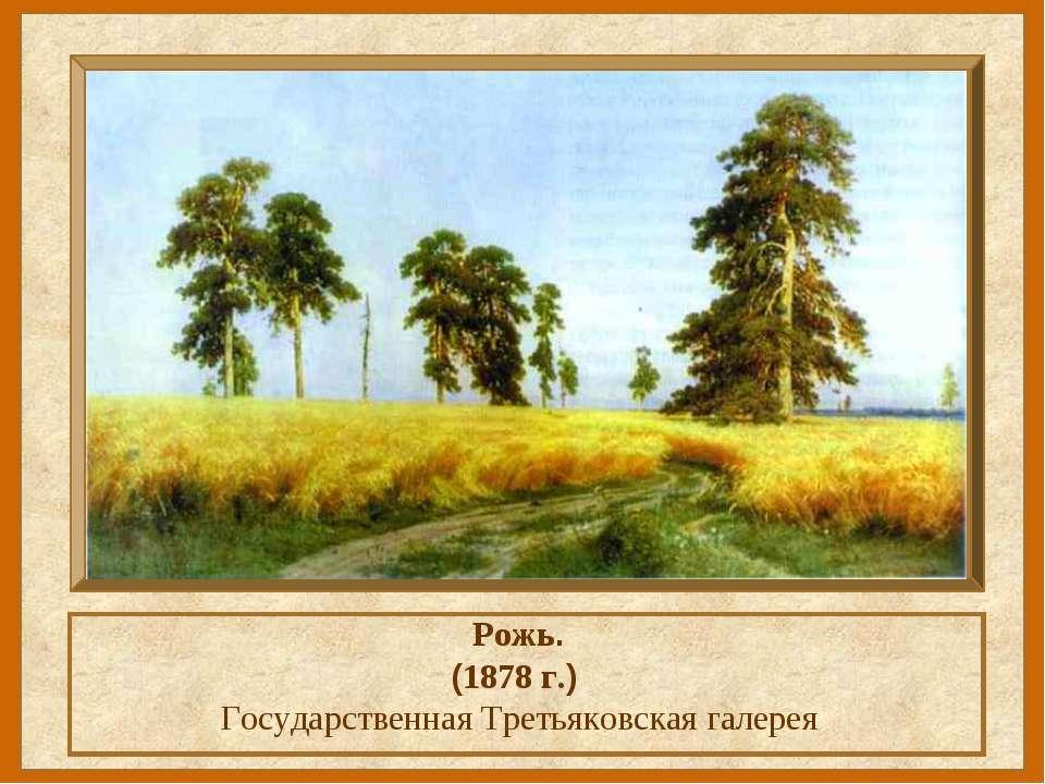 Рожь. (1878 г.) Государственная Третьяковская галерея