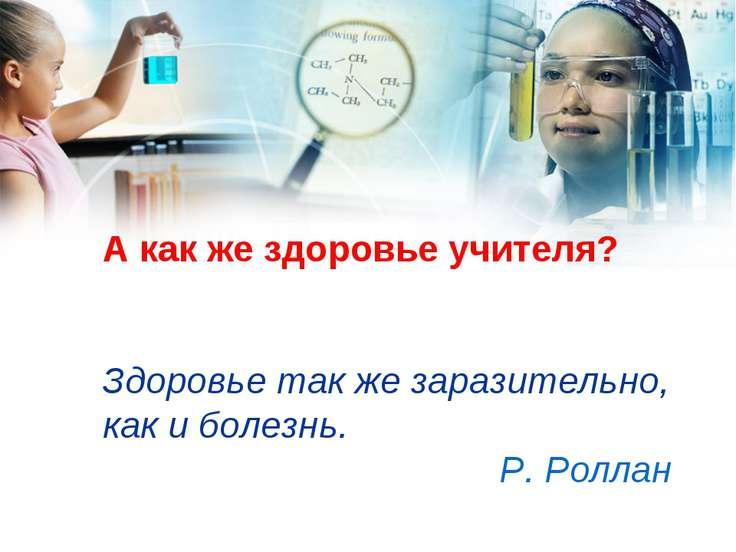 А как же здоровье учителя? Здоровье так же заразительно, как и болезнь. Р.Ро...