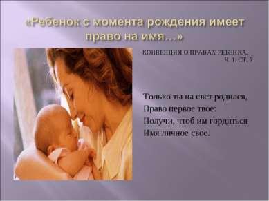 КОНВЕНЦИЯ О ПРАВАХ РЕБЕНКА. Ч. 1. СТ. 7 Только ты на свет родился, Право перв...