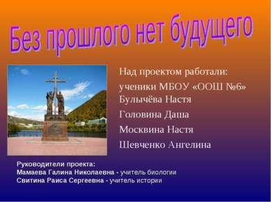 Над проектом работали: ученики МБОУ «ООШ №6» Булычёва Настя Головина Даша Мос...