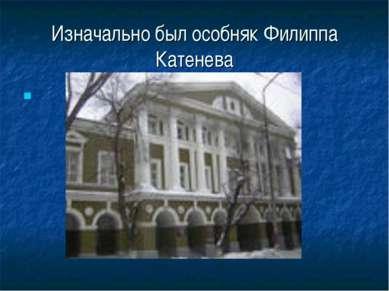 Изначально был особняк Филиппа Катенева