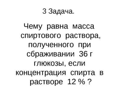 3 Задача. Чему равна масса спиртового раствора, полученного при сбраживании 3...