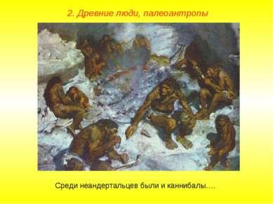 2. Древние люди, палеоантропы Среди неандертальцев были и каннибалы….