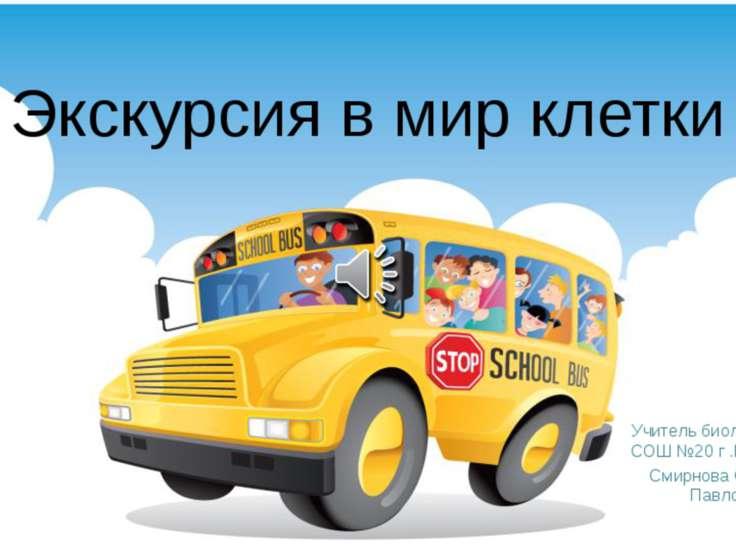 Экскурсия в мир клетки Учитель биологии МБОУ СОШ №20 г .Краснодара Смирнова С...