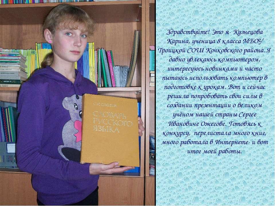 Здравствуйте! Это я- Кузнецова Карина, ученица 8 класса МБОУ Троицкой СОШ Коч...