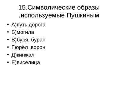 15.Символические образы ,используемые Пушкиным А)путь,дорога Б)могила В)буря,...