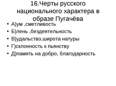 16.Черты русского национального характера в образе Пугачёва А)ум ,сметливость...