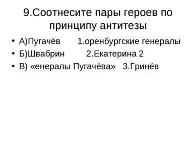 9.Соотнесите пары героев по принципу антитезы А)Пугачёв 1.оренбургские генера...