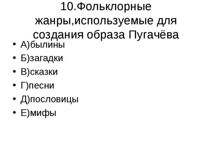 10.Фольклорные жанры,используемые для создания образа Пугачёва А)былины Б)заг...
