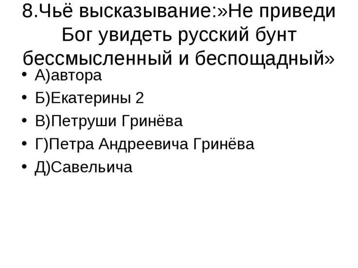 8.Чьё высказывание:»Не приведи Бог увидеть русский бунт бессмысленный и беспо...