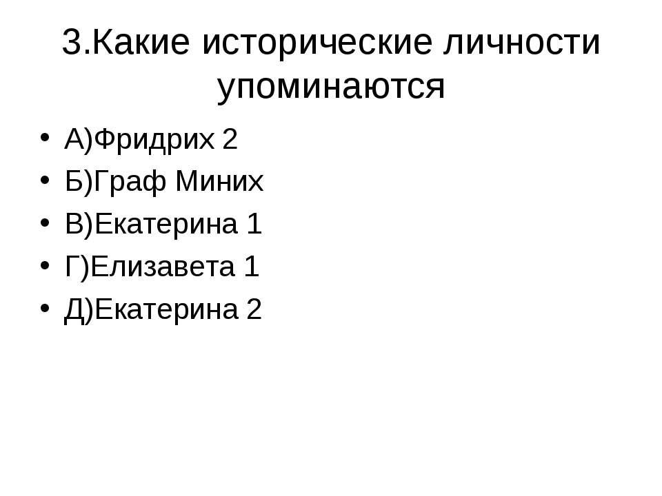 3.Какие исторические личности упоминаются А)Фридрих 2 Б)Граф Миних В)Екатерин...