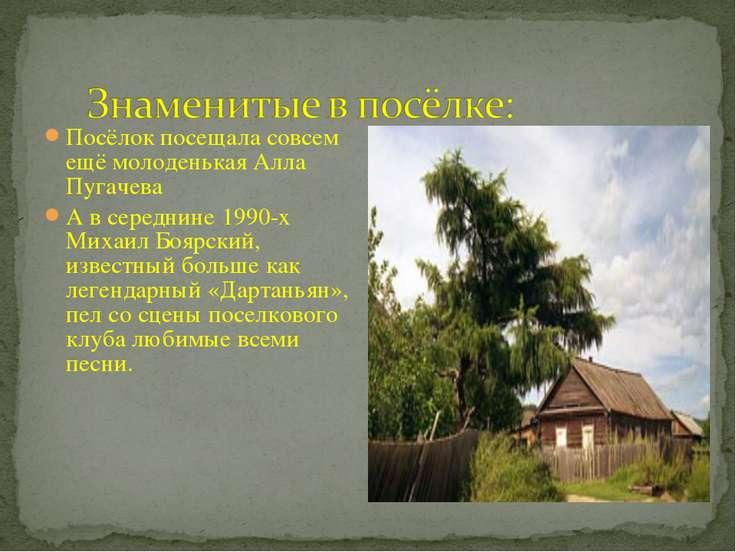 Посёлок посещала совсем ещё молоденькая Алла Пугачева А в середнине 1990-х Ми...