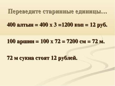 Переведите старинные единицы… 400 алтын = 400 х 3 =1200 коп = 12 руб. 100 арш...