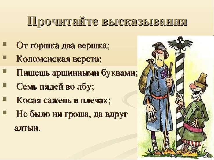 Прочитайте высказывания От горшка два вершка; Коломенская верста; Пишешь арши...