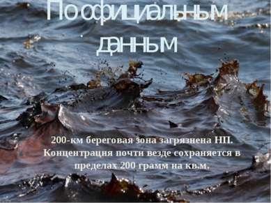 По официальным данным 200-км береговая зона загрязнена НП. Концентрация почти...