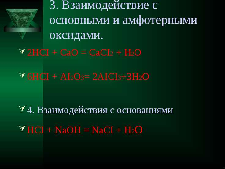 3. Взаимодействие с основными и амфотерными оксидами. 2HCI + CaO = CaCI2 + H2...