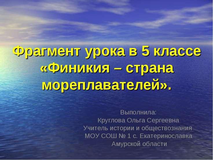 Фрагмент урока в 5 классе «Финикия – страна мореплавателей». Выполнила: Кругл...