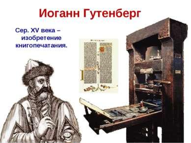 Иоганн Гутенберг Сер. XV века – изобретение книгопечатания.