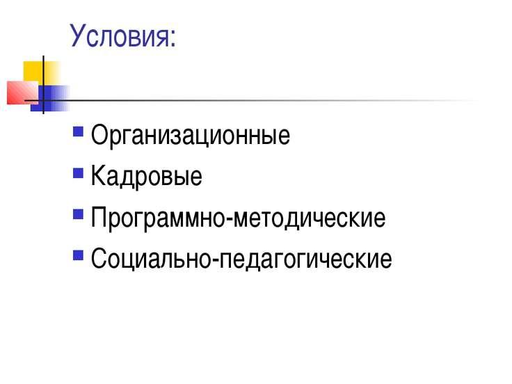 Условия: Организационные Кадровые Программно-методические Социально-педагогич...