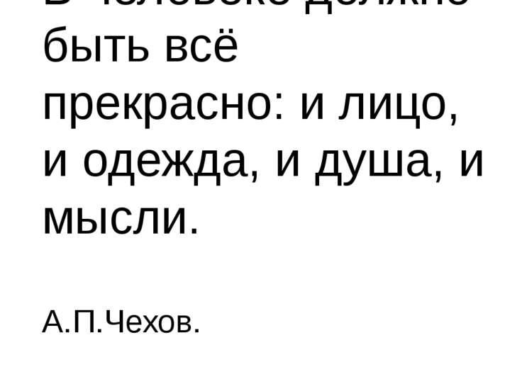 В человеке должно быть всё прекрасно: и лицо, и одежда, и душа, и мысли. А.П....