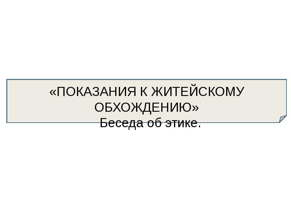 «ПОКАЗАНИЯ К ЖИТЕЙСКОМУ ОБХОЖДЕНИЮ» Беседа об этике.