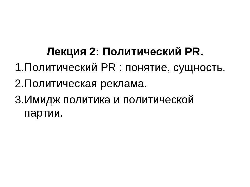 Лекция 2: Политический PR. Политический PR : понятие, сущность. Политическая ...