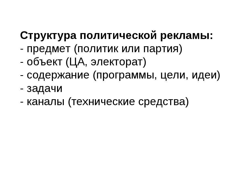 Структура политической рекламы: - предмет (политик или партия) - объект (ЦА, ...