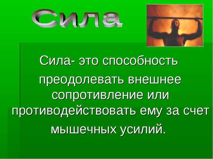 Сила- это способность преодолевать внешнее сопротивление или противодействова...