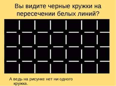 Вы видите черные кружки на пересечении белых линий? А ведь на рисунке нет ни ...