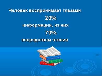 Человек воспринимает глазами 20% информации, из них 70% посредством чтения