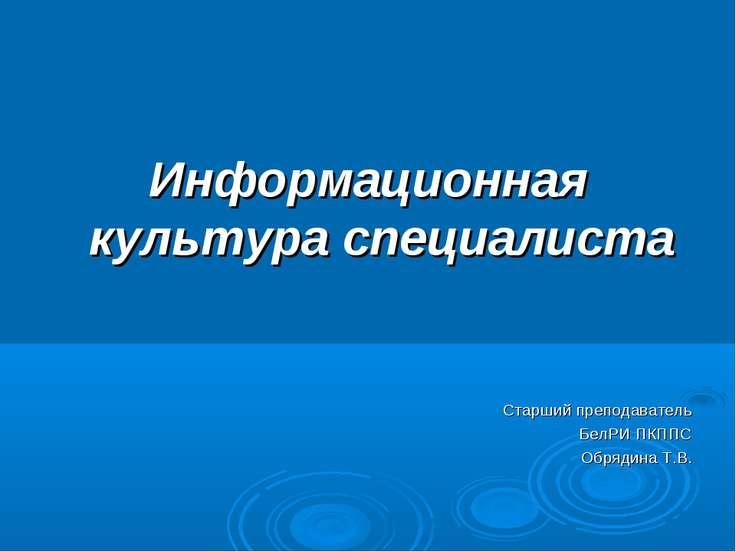 Информационная культура специалиста Старший преподаватель БелРИ ПКППС Обрядин...