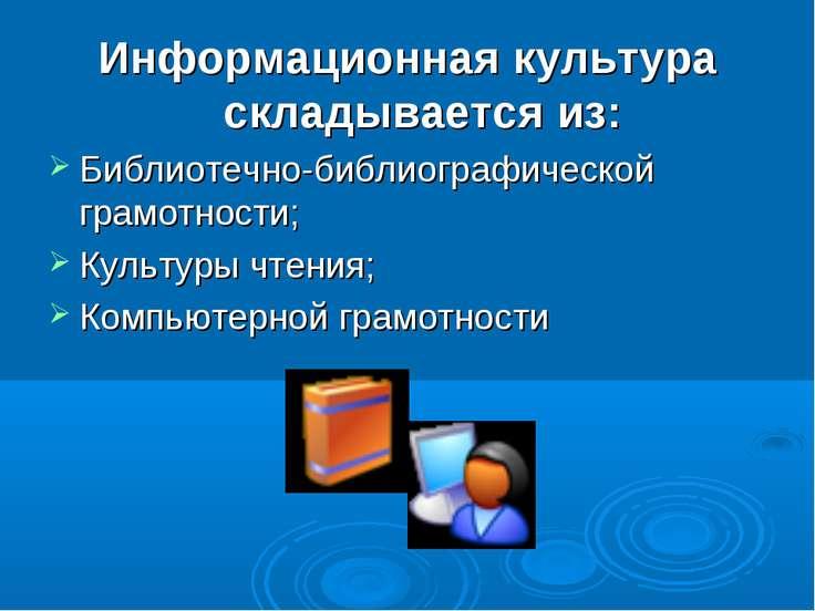 Информационная культура складывается из: Библиотечно-библиографической грамот...