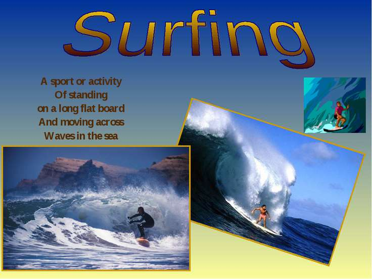 A sport or activity Of standing on a long flat board And moving across Waves ...