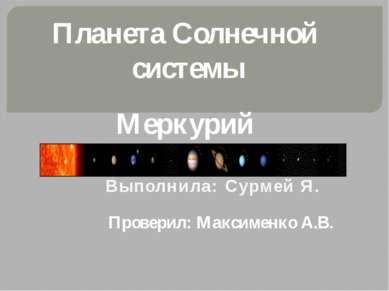 Планета Солнечной системы Меркурий Выполнила: Сурмей Я. Проверил: Максименко ...