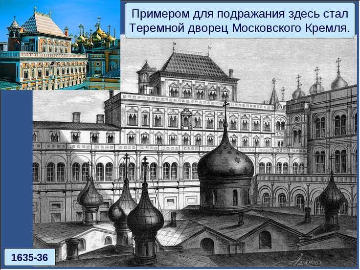 Примером для подражания здесь стал Теремной дворец Московского Кремля. 1635-36