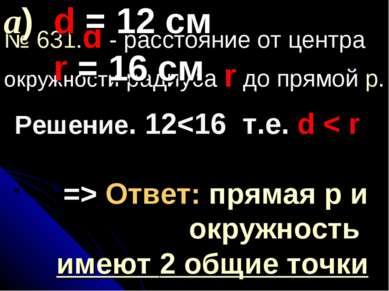 № 631.d - расстояние от центра окружности радиуса r до прямой p. а) d = 12 см...