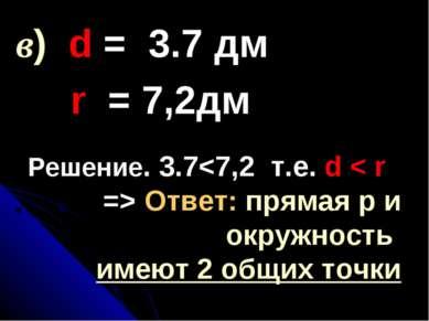 Решение. 3.7 Ответ: прямая р и окружность имеют 2 общих точки в) d = 3.7 дм r...