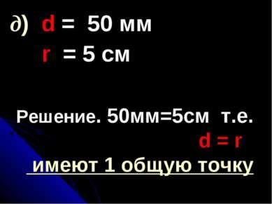 Решение. 50мм=5см т.е. d = r имеют 1 общую точку д) d = 50 мм r = 5 см