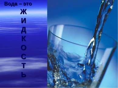 Вода – это Ж И Д К О С Т Ь