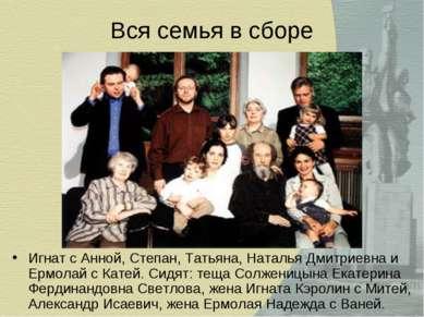 Вся семья в сборе Игнат с Анной, Степан, Татьяна, Наталья Дмитриевна и Ермола...