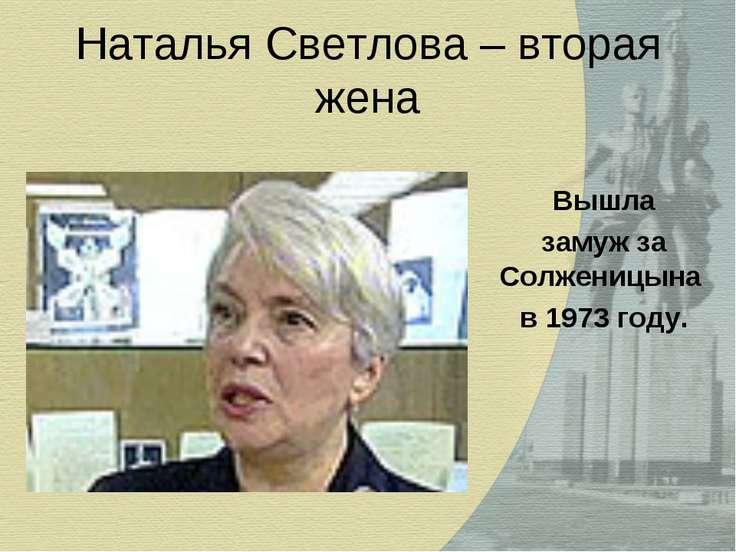 Наталья Светлова – вторая жена Вышла замуж за Солженицына в 1973 году.