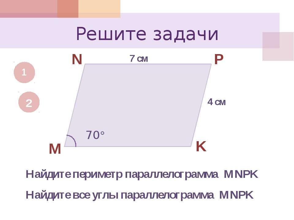 Решите задачи 1 M N P K 7 см 4 см Найдите периметр параллелограмма MNPK 2 70 ...