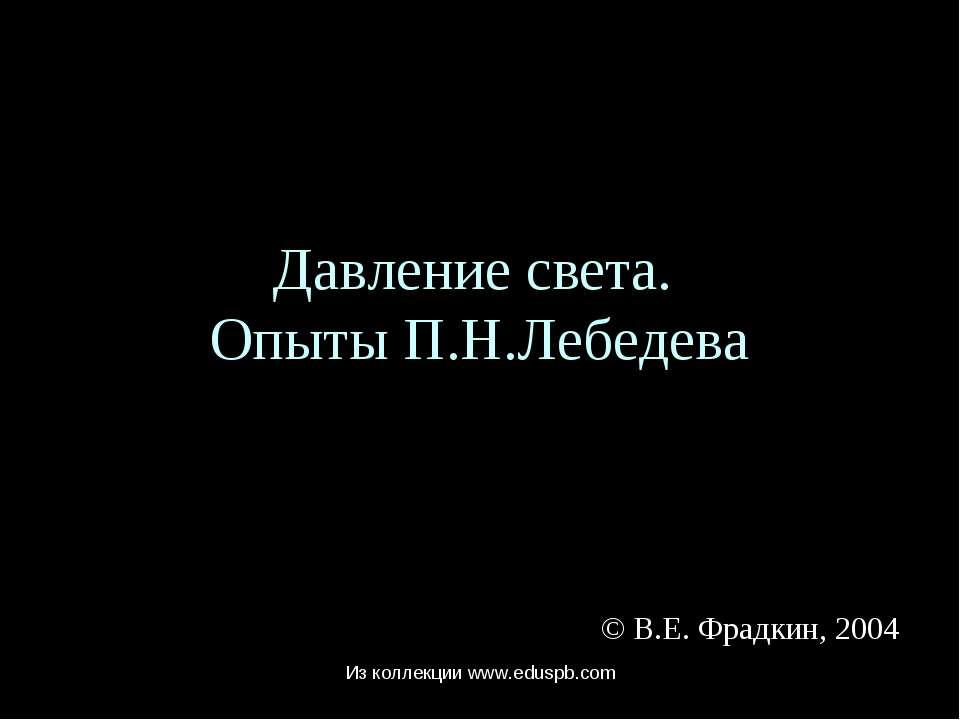 Давление света. Опыты П.Н.Лебедева © В.Е. Фрадкин, 2004 Из коллекции www.edus...